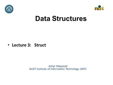 Data Structures Lecture 3: Struct Azhar Maqsood NUST Institute of Information Technology (NIIT)