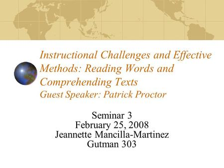Instructional Challenges and Effective Methods: Reading Words and Comprehending Texts Guest Speaker: Patrick Proctor Seminar 3 February 25, 2008 Jeannette.