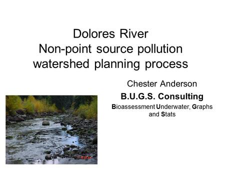 Dolores River Non-point source pollution watershed planning process Chester Anderson B.U.G.S. Consulting Bioassessment Underwater, Graphs and Stats.