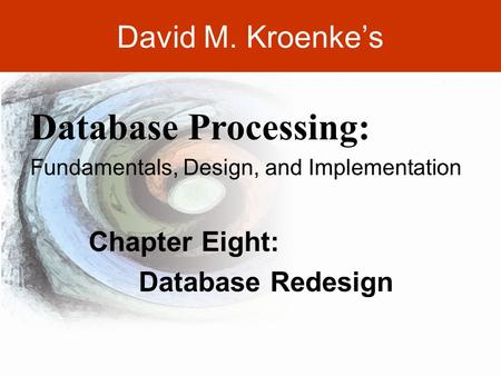DAVID M. KROENKE'S DATABASE PROCESSING, 10th Edition © 2006 Pearson Prentice Hall 8-1 David M. Kroenke's Chapter Eight: Database Redesign Database Processing: