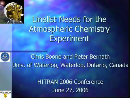 ACE Linelist Needs for the Atmospheric Chemistry Experiment Chris Boone and Peter Bernath Univ. of Waterloo, Waterloo, Ontario, Canada HITRAN 2006 Conference.
