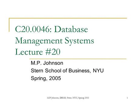 M.P. Johnson, DBMS, Stern/NYU, Spring 20051 C20.0046: Database Management Systems Lecture #20 M.P. Johnson Stern School of Business, NYU Spring, 2005.