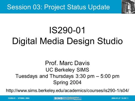 2004.01.27 SLIDE 1IS290-01 – SPRING 2004 Session 03: Project Status Update IS290-01 Digital Media Design Studio Prof. Marc Davis UC Berkeley SIMS Tuesdays.