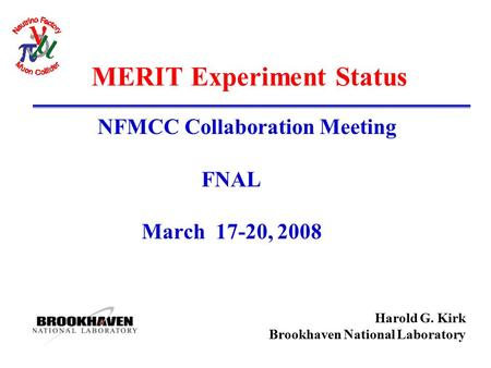 Harold G. Kirk Brookhaven National Laboratory MERIT Experiment Status NFMCC Collaboration Meeting FNAL March 17-20, 2008.