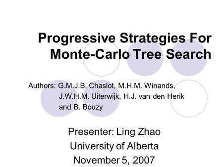 Progressive Strategies For Monte-Carlo Tree Search Presenter: Ling Zhao University of Alberta November 5, 2007 Authors: G.M.J.B. Chaslot, M.H.M. Winands,