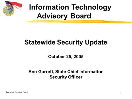 Prepared: October, 2005 1 Ann Garrett, State Chief Information Security Officer Statewide Security Update October 25, 2005 Information Technology Advisory.