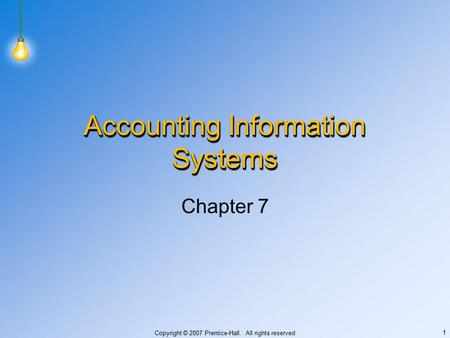 Copyright © 2007 Prentice-Hall. All rights reserved 1 Accounting Information Systems Chapter 7.