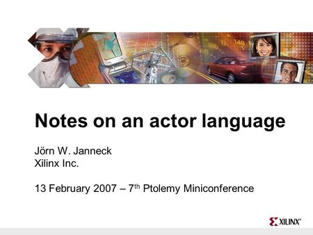 Notes on an actor language Jörn W. Janneck Xilinx Inc. 13 February 2007 – 7 th Ptolemy Miniconference.