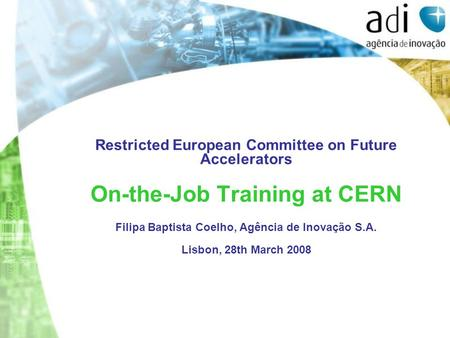 Restricted European Committee on Future Accelerators On-the-Job Training at CERN Filipa Baptista Coelho, Agência de Inovação S.A. Lisbon, 28th March 2008.