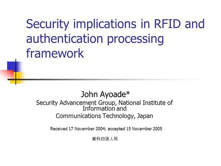 Security implications in RFID and authentication processing framework John Ayoade* Security Advancement Group, National Institute of Information and Communications.