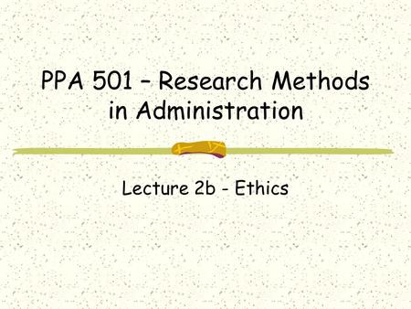 PPA 501 – Research Methods in Administration Lecture 2b - Ethics.