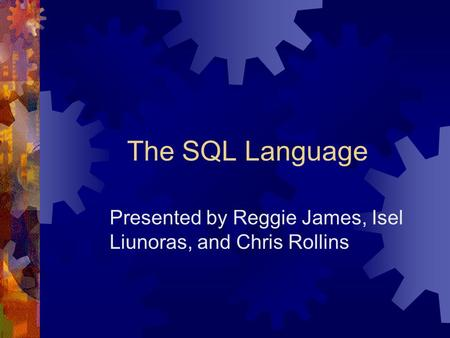 The SQL Language Presented by Reggie James, Isel Liunoras, and Chris Rollins.