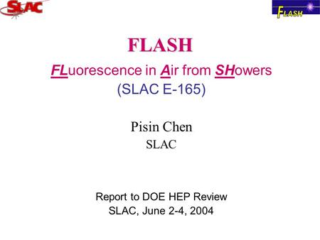 FLASH FLuorescence in Air from SHowers (SLAC E-165) Pisin Chen SLAC Report to DOE HEP Review SLAC, June 2-4, 2004.