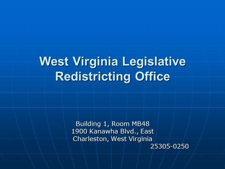 West Virginia Legislative Redistricting Office Building 1, Room MB48 1900 Kanawha Blvd., East Charleston, West Virginia 25305-0250 25305-0250.