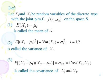 1 Def: Let and be random variables of the discrete type with the joint p.m.f. on the space S. (1) is called the mean of (2) is called the variance of (3)