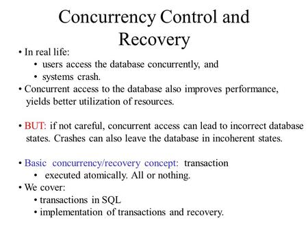 Concurrency Control and Recovery In real life: users access the database concurrently, and systems crash. Concurrent access to the database also improves.