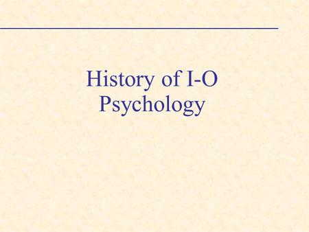 History of I-O Psychology. History of I/O Psychology Forces that influenced the birth of I/O psychology [The Early Years (1900-1916)]: Pragmatic nature.