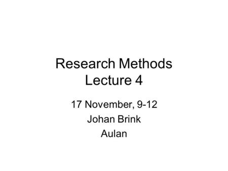 Research Methods Lecture 4 17 November, 9-12 Johan Brink Aulan.