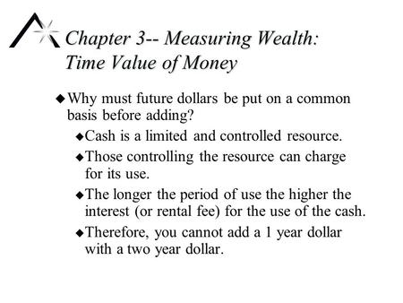 Chapter 3-- Measuring Wealth: Time Value of Money u Why must future dollars be put on a common basis before adding? u Cash is a limited and controlled.