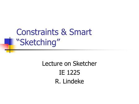 "Constraints & Smart ""Sketching"" Lecture on Sketcher IE 1225 R. Lindeke."