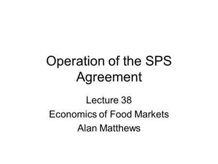 Operation of the SPS Agreement Lecture 38 Economics of Food Markets Alan Matthews.