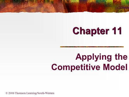 Chapter 11 © 2006 Thomson Learning/South-Western Applying the Competitive Model.