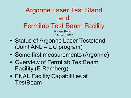 Argonne Laser Test Stand and Fermilab Test Beam Facility Karen Byrum 8 March, 2007 Status of Argonne Laser Teststand (Joint ANL – UC program) Some first.