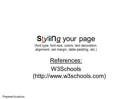 Prepared by ackoo Styli n g your page (font type, font size, colors, text decoration, alignment, set margin, table padding, etc.) References: W3Schools.
