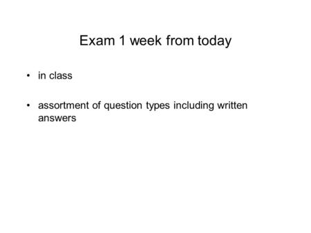Exam 1 week from today in class assortment of question types including written answers.