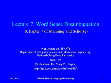 Fall 2001 EE669: Natural Language Processing 1 Lecture 7: Word Sense Disambiguation (Chapter 7 of Manning and Schutze) Wen-Hsiang Lu ( 盧文祥 ) Department.
