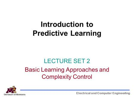1 Introduction to Predictive Learning Electrical and Computer Engineering LECTURE SET 2 Basic Learning Approaches and Complexity Control.