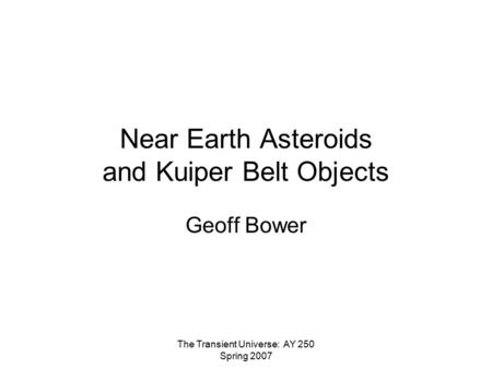The Transient Universe: AY 250 Spring 2007 Near Earth Asteroids and Kuiper Belt Objects Geoff Bower.
