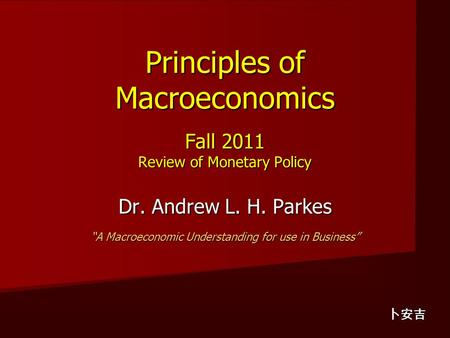 "Principles of Macroeconomics Fall 2011 Review of Monetary Policy Dr. Andrew L. H. Parkes ""A Macroeconomic Understanding for use in Business"" 卜安吉."