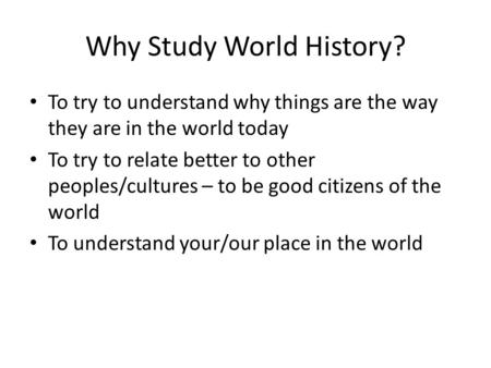 Why Study World History? To try to understand why things are the way they are in the world today To try to relate better to other peoples/cultures – to.