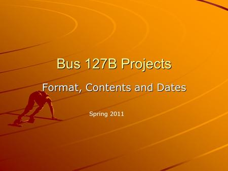 Bus 127B Projects Format, Contents and Dates Spring 2011.