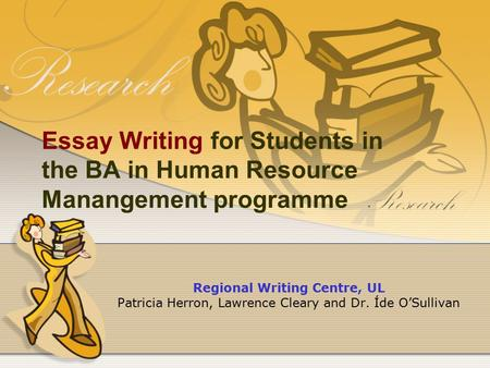 Essay Writing for Students in the BA in Human Resource Manangement programme Regional Writing Centre, UL Patricia Herron, Lawrence Cleary and Dr. Íde O'Sullivan.