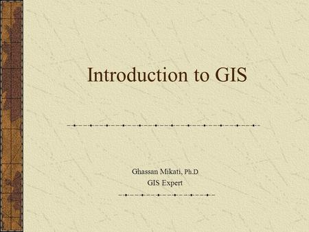 Introduction to GIS Ghassan Mikati, Ph.D GIS Expert.