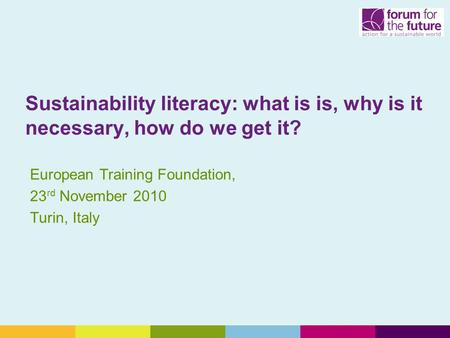 Sustainability literacy: what is is, why is it necessary, how do we get it? European Training Foundation, 23 rd November 2010 Turin, Italy.
