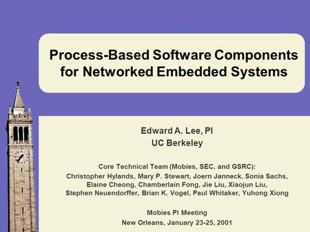 Process-Based Software Components for Networked Embedded Systems Edward A. Lee, PI UC Berkeley Core Technical Team (Mobies, SEC, and GSRC): Christopher.
