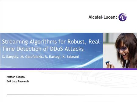 Streaming Algorithms for Robust, Real- Time Detection of DDoS Attacks S. Ganguly, M. Garofalakis, R. Rastogi, K. Sabnani Krishan Sabnani Bell Labs Research.
