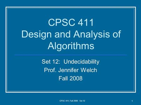 CPSC 411, Fall 2008: Set 12 1 CPSC 411 Design and Analysis of Algorithms Set 12: Undecidability Prof. Jennifer Welch Fall 2008.