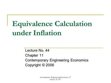 Contemporary Engineering Economics, 4 th edition, © 2007 Equivalence Calculation under Inflation Lecture No. 44 Chapter 11 Contemporary Engineering Economics.