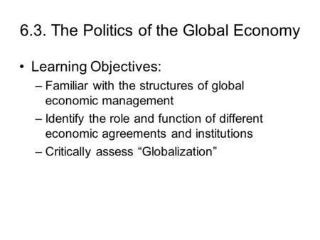 6.3. The Politics of the Global Economy Learning Objectives: –Familiar with the structures of global economic management –Identify the role and function.
