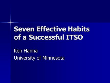 Seven Effective Habits of a Successful ITSO Ken Hanna University of Minnesota.