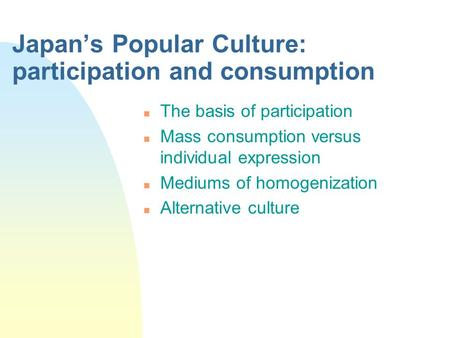 Japan's Popular Culture: participation and consumption n The basis of participation n Mass consumption versus individual expression n Mediums of homogenization.