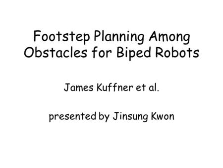 Footstep Planning Among Obstacles for Biped Robots James Kuffner et al. presented by Jinsung Kwon.