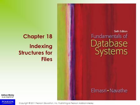 Copyright © 2011 Pearson Education, Inc. Publishing as Pearson Addison-Wesley Chapter 18 Indexing Structures for Files.