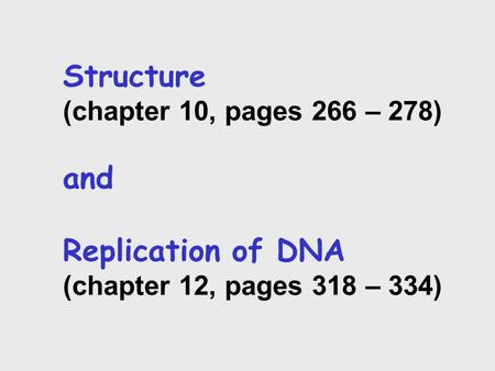 Structure (chapter 10, pages 266 – 278) and Replication of DNA (chapter 12, pages 318 – 334)