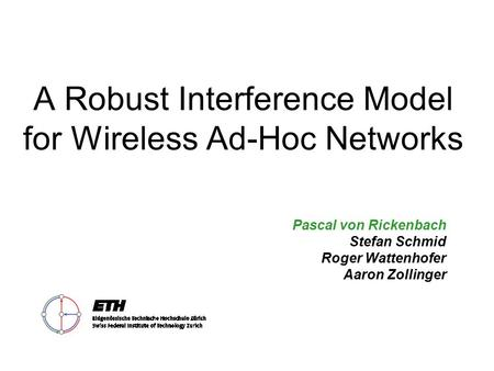A Robust Interference Model for Wireless Ad-Hoc Networks Pascal von Rickenbach Stefan Schmid Roger Wattenhofer Aaron Zollinger.
