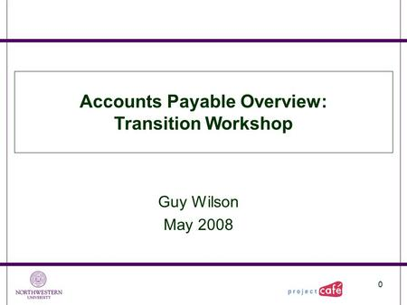 0 Guy Wilson May 2008 Accounts Payable Overview: Transition Workshop.